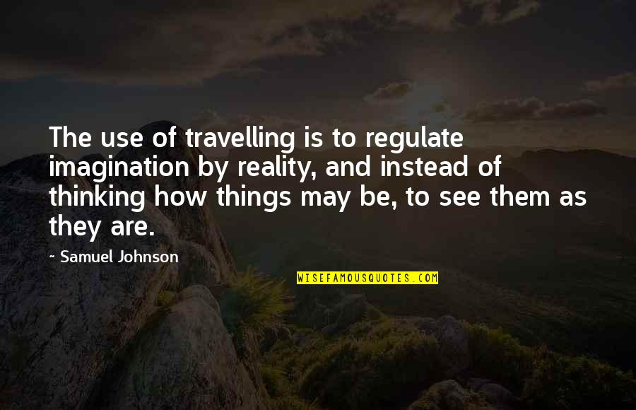 Reality And Quotes By Samuel Johnson: The use of travelling is to regulate imagination