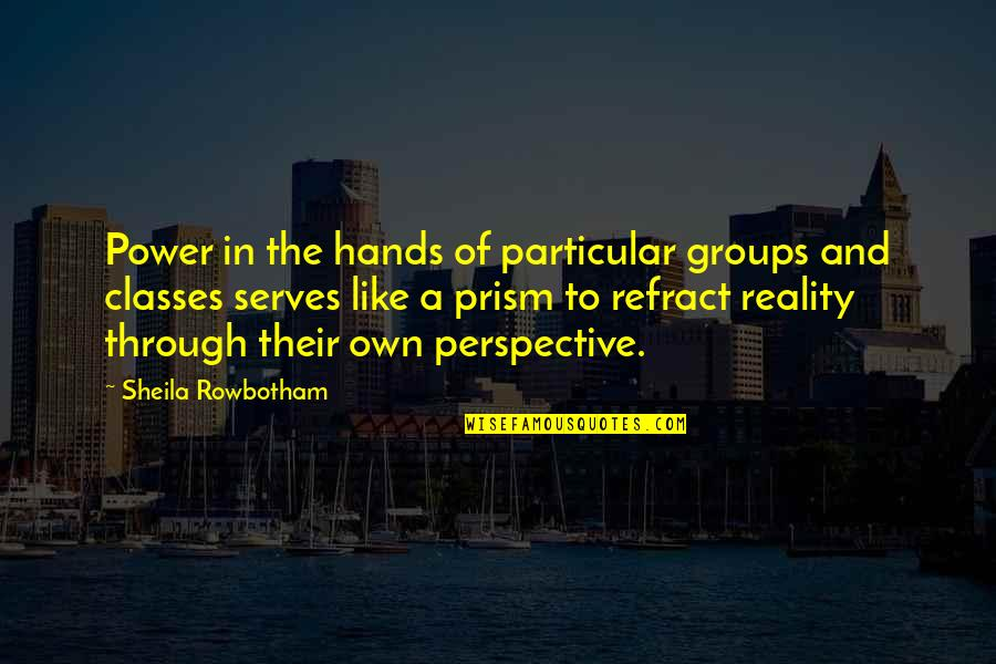 Reality And Quotes By Sheila Rowbotham: Power in the hands of particular groups and