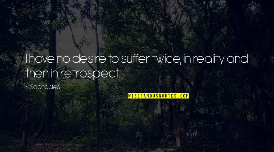 Reality And Quotes By Sophocles: I have no desire to suffer twice, in