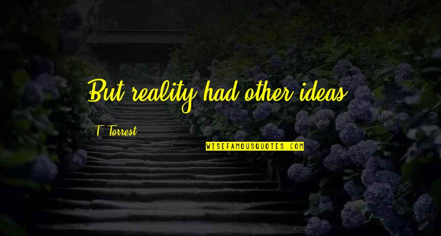 Reality And Quotes By T. Torrest: But reality had other ideas.