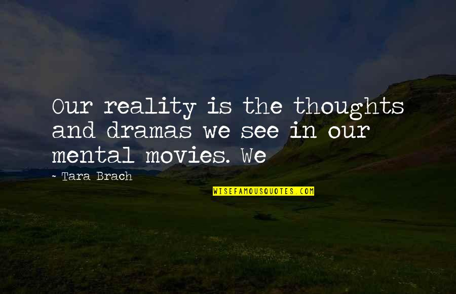 Reality And Quotes By Tara Brach: Our reality is the thoughts and dramas we
