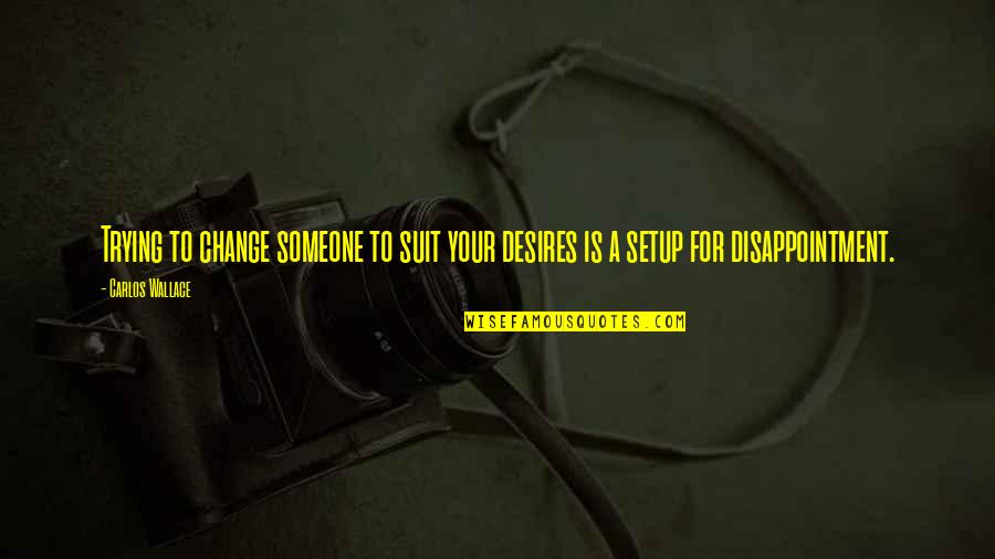 Reality In Relationship Quotes By Carlos Wallace: Trying to change someone to suit your desires
