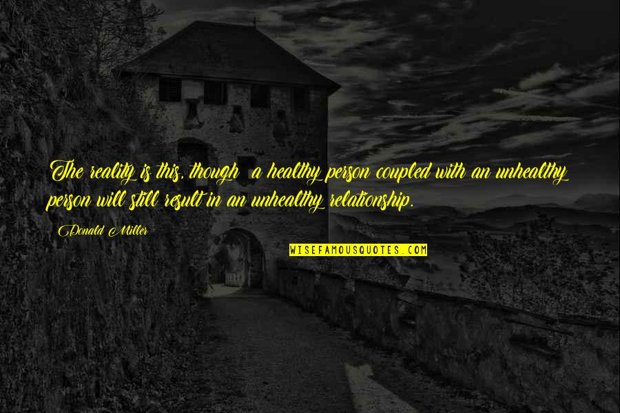 Reality In Relationship Quotes By Donald Miller: The reality is this, though: a healthy person