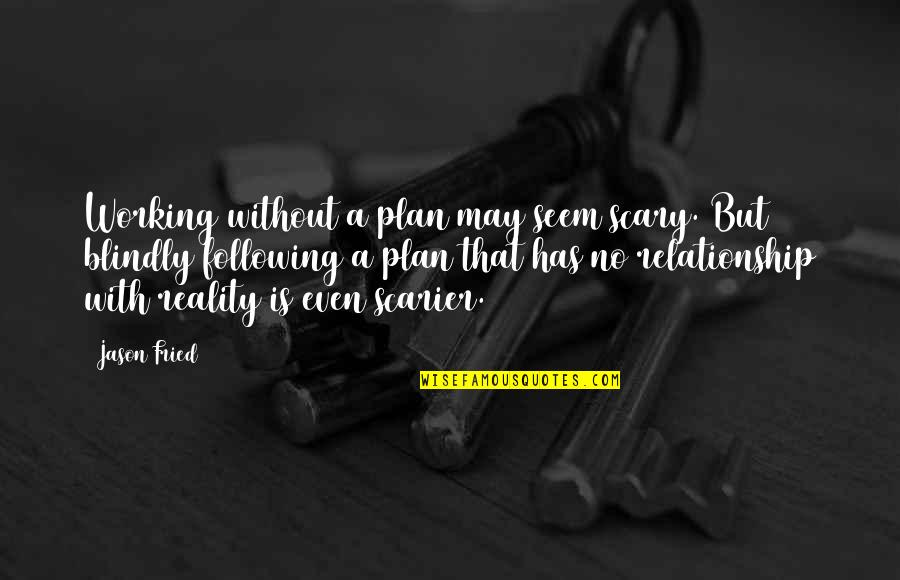 Reality In Relationship Quotes By Jason Fried: Working without a plan may seem scary. But