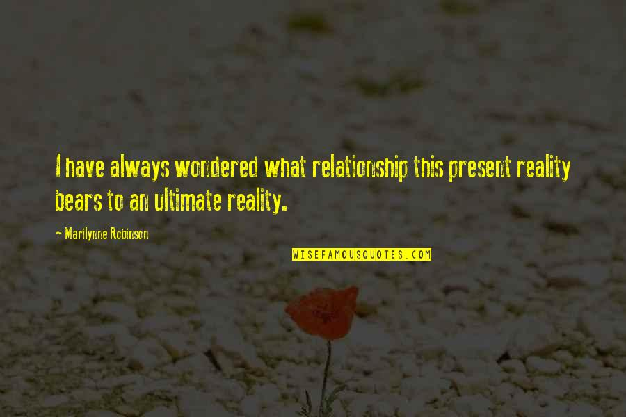 Reality In Relationship Quotes By Marilynne Robinson: I have always wondered what relationship this present