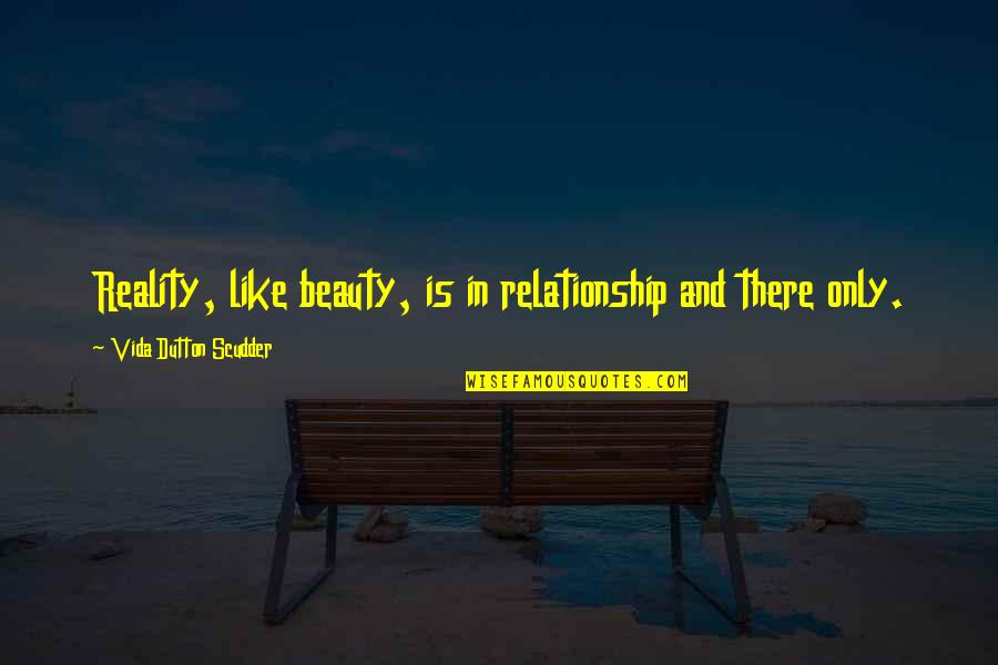 Reality In Relationship Quotes By Vida Dutton Scudder: Reality, like beauty, is in relationship and there
