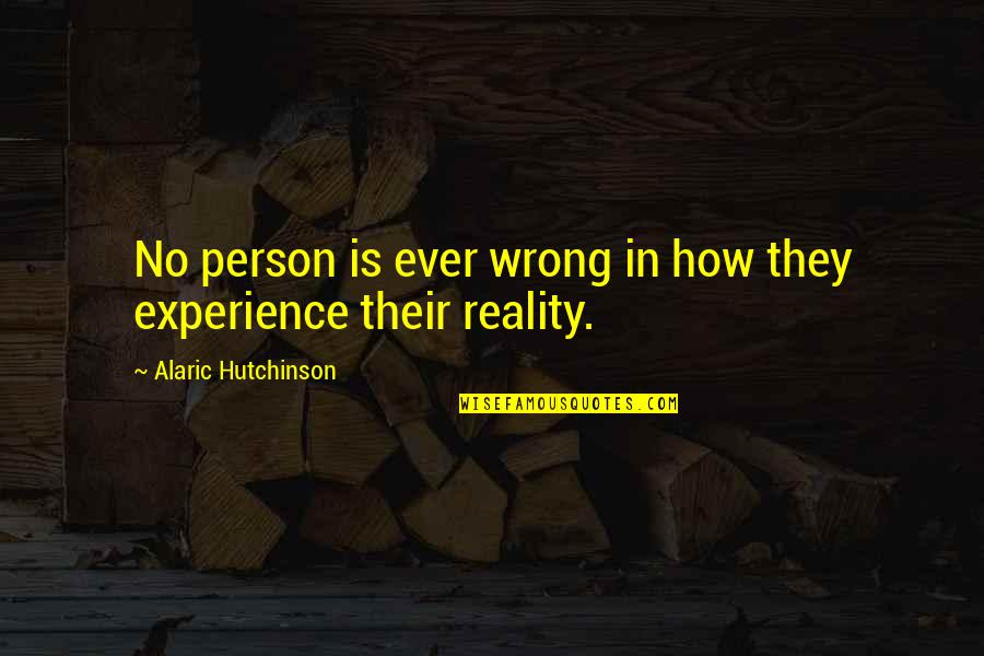 Reality Of Relationships Quotes By Alaric Hutchinson: No person is ever wrong in how they