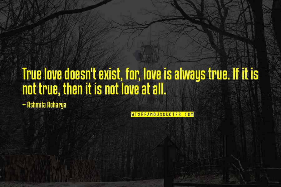 Reality Of Relationships Quotes By Ashmita Acharya: True love doesn't exist, for, love is always