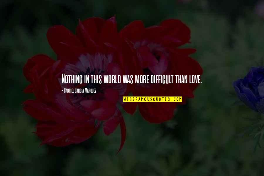 Reality Of Relationships Quotes By Gabriel Garcia Marquez: Nothing in this world was more difficult than