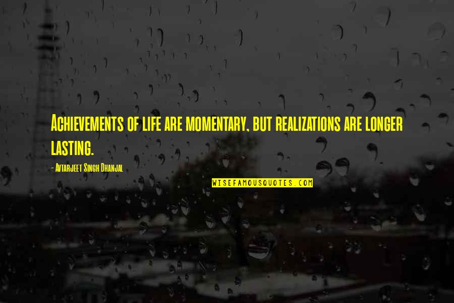 Realizations Quotes By Avtarjeet Singh Dhanjal: Achievements of life are momentary, but realizations are