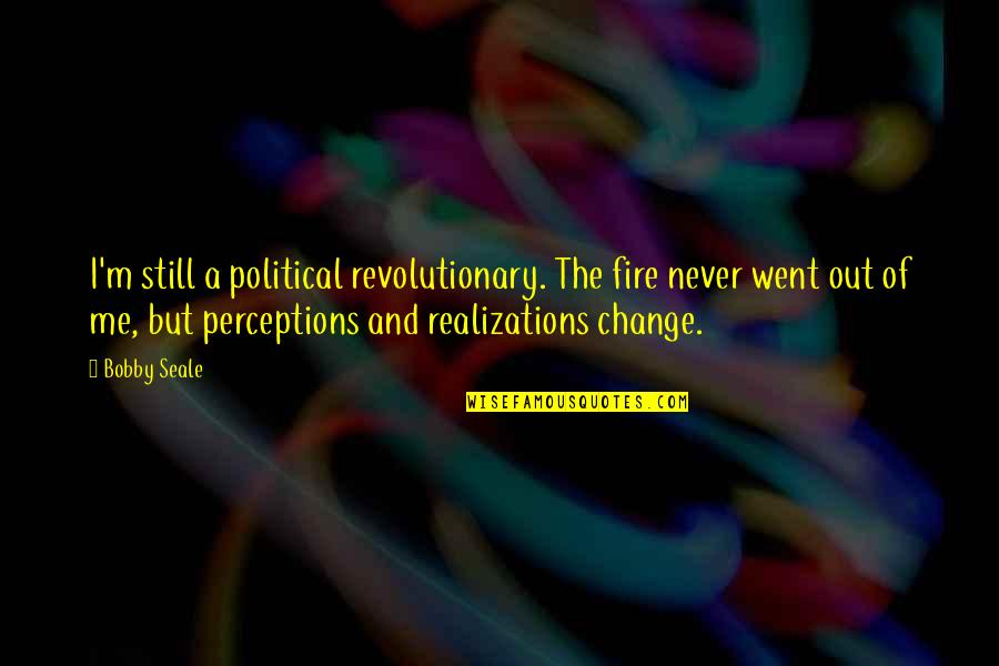 Realizations Quotes By Bobby Seale: I'm still a political revolutionary. The fire never