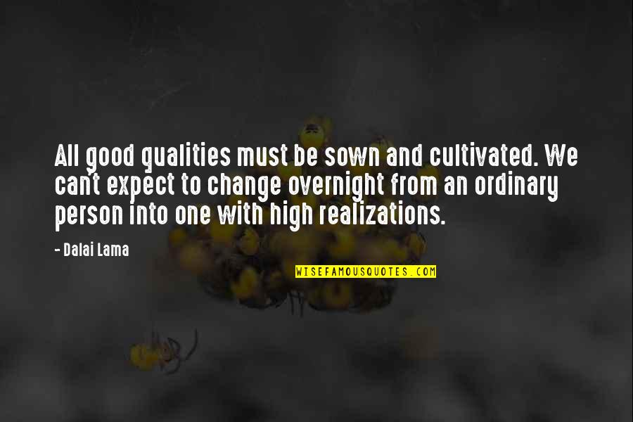 Realizations Quotes By Dalai Lama: All good qualities must be sown and cultivated.
