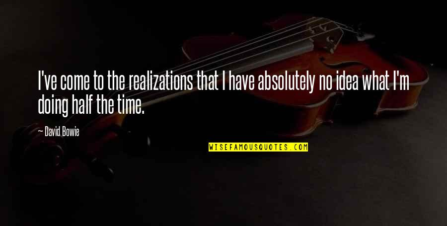 Realizations Quotes By David Bowie: I've come to the realizations that I have