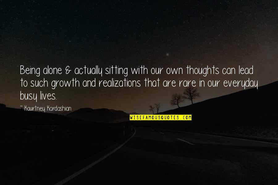 Realizations Quotes By Kourtney Kardashian: Being alone & actually sitting with our own