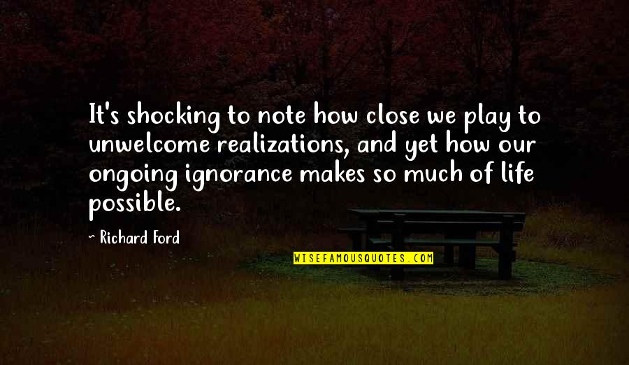 Realizations Quotes By Richard Ford: It's shocking to note how close we play