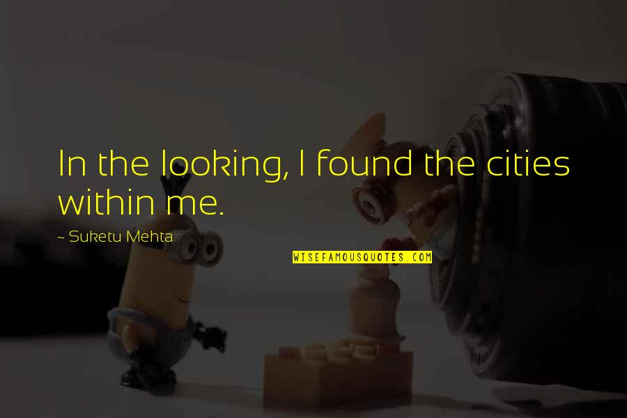 Realizations Quotes By Suketu Mehta: In the looking, I found the cities within