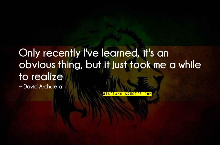 Realizing The Obvious Quotes By David Archuleta: Only recently I've learned, it's an obvious thing,