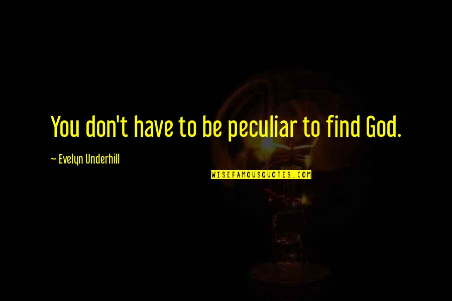 Realizing What You Had Quotes By Evelyn Underhill: You don't have to be peculiar to find