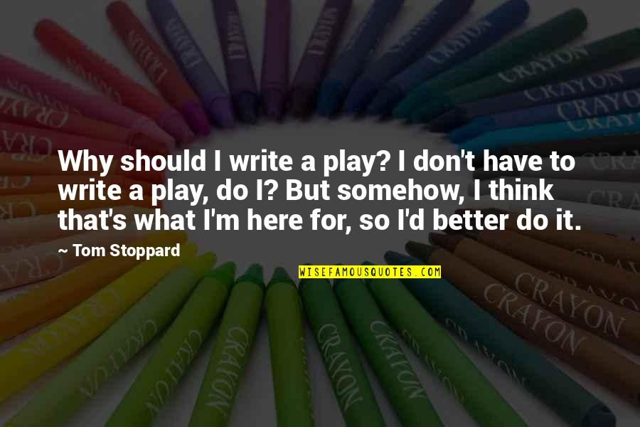 Realizing What You Had Quotes By Tom Stoppard: Why should I write a play? I don't