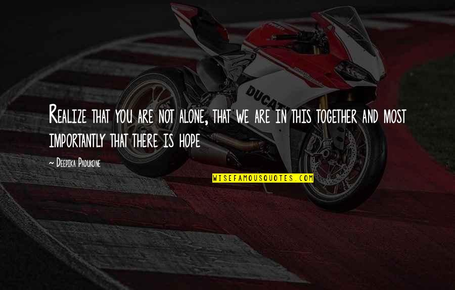 Realizing You Are Alone Quotes By Deepika Padukone: Realize that you are not alone, that we