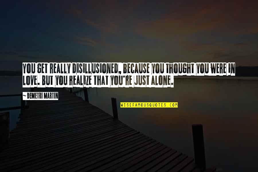 Realizing You Are Alone Quotes By Demetri Martin: You get really disillusioned, because you thought you