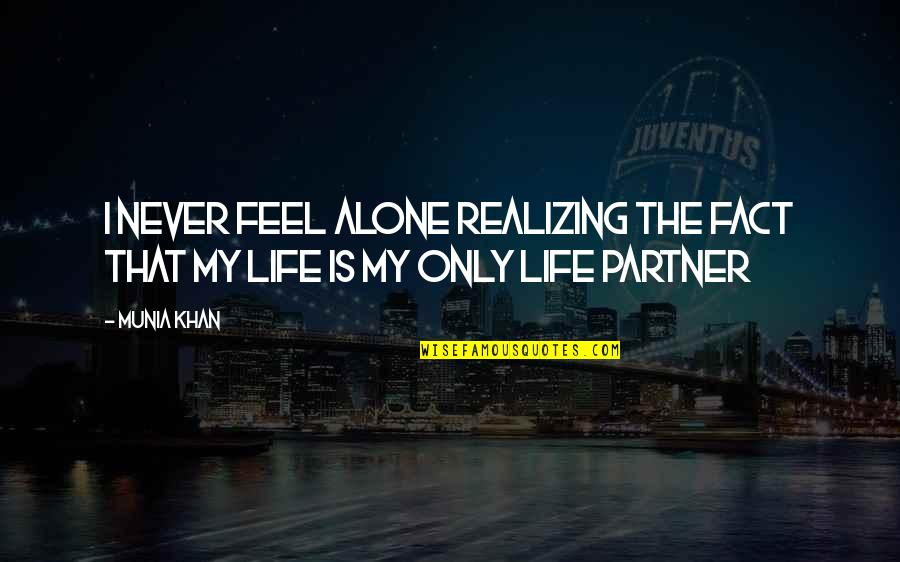 Realizing You Are Alone Quotes By Munia Khan: I never feel alone realizing the fact that