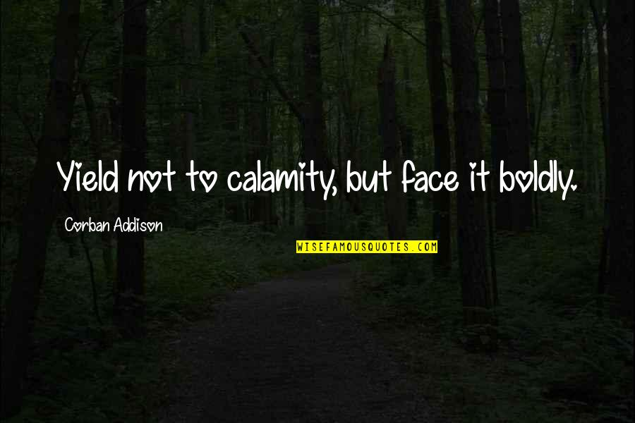 Realizing You Found The One Quotes By Corban Addison: Yield not to calamity, but face it boldly.