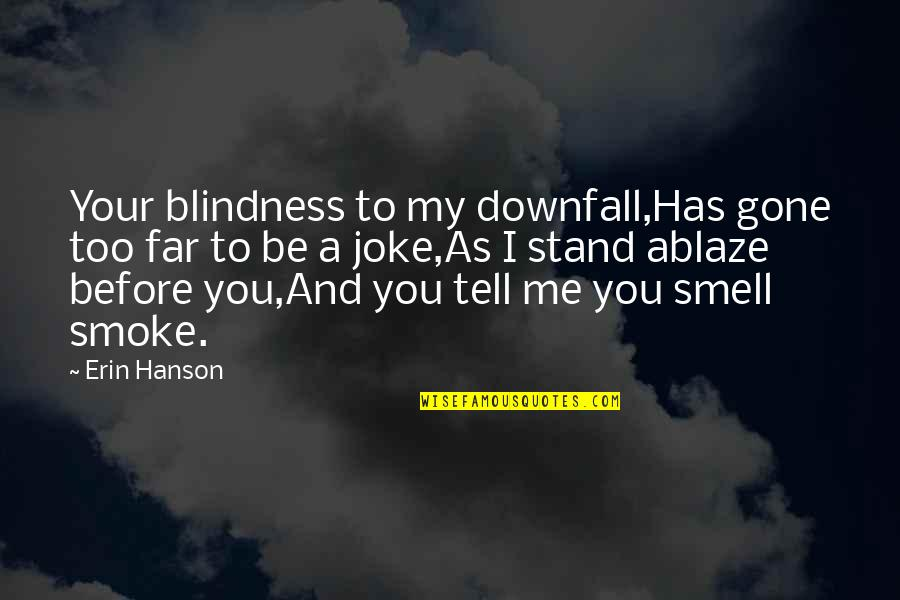 Reallionaire Quotes By Erin Hanson: Your blindness to my downfall,Has gone too far