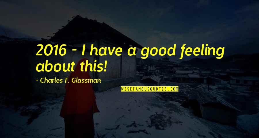 Really Good New Years Quotes By Charles F. Glassman: 2016 - I have a good feeling about