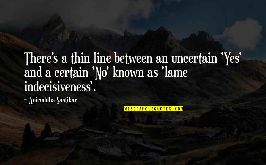 Really Lame Quotes By Aniruddha Sastikar: There's a thin line between an uncertain 'Yes'