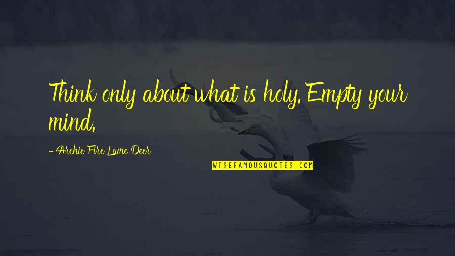 Really Lame Quotes By Archie Fire Lame Deer: Think only about what is holy. Empty your