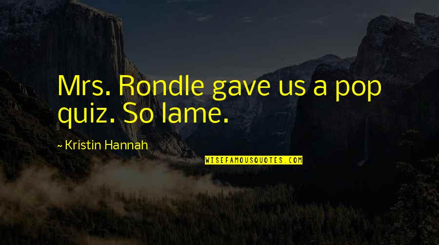 Really Lame Quotes By Kristin Hannah: Mrs. Rondle gave us a pop quiz. So