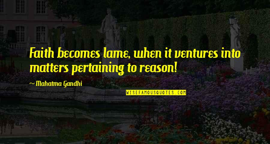 Really Lame Quotes By Mahatma Gandhi: Faith becomes lame, when it ventures into matters