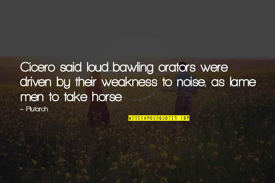Really Lame Quotes By Plutarch: Cicero said loud-bawling orators were driven by their