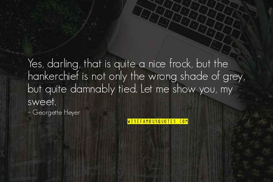 Really Nice And Sweet Quotes By Georgette Heyer: Yes, darling, that is quite a nice frock,