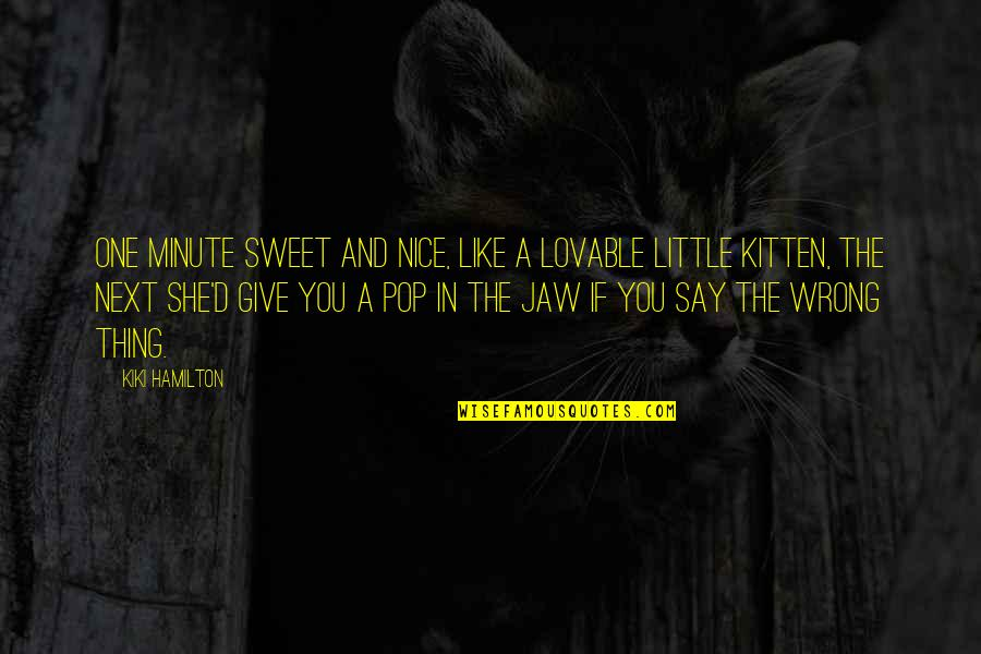 Really Nice And Sweet Quotes By Kiki Hamilton: One minute sweet and nice, like a lovable