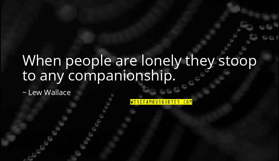 Really Nice And Sweet Quotes By Lew Wallace: When people are lonely they stoop to any