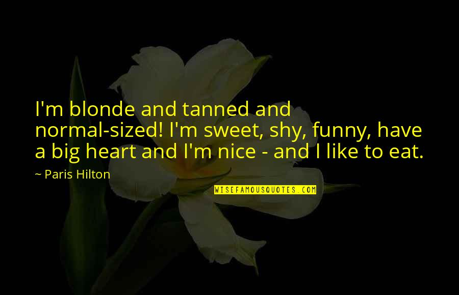 Really Nice And Sweet Quotes By Paris Hilton: I'm blonde and tanned and normal-sized! I'm sweet,