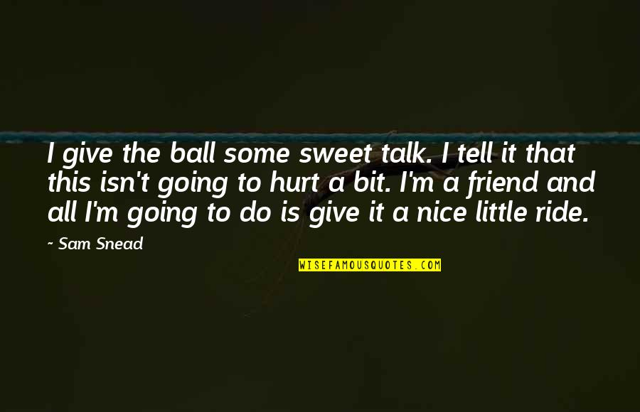 Really Nice And Sweet Quotes By Sam Snead: I give the ball some sweet talk. I