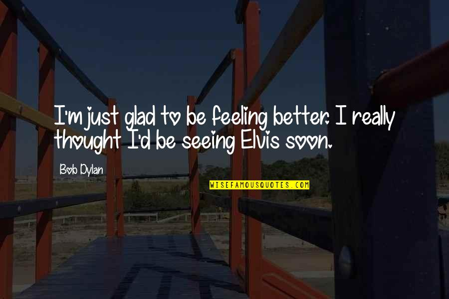 Really Seeing Quotes By Bob Dylan: I'm just glad to be feeling better. I
