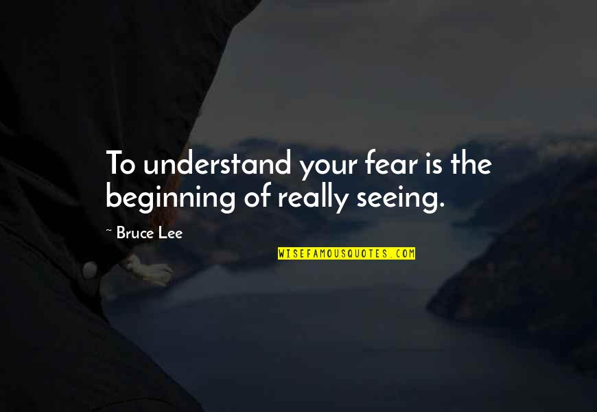 Really Seeing Quotes By Bruce Lee: To understand your fear is the beginning of