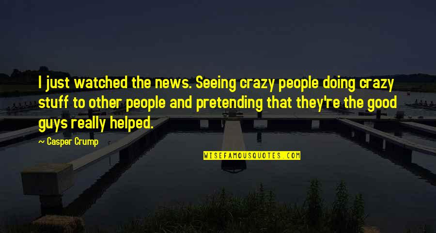 Really Seeing Quotes By Casper Crump: I just watched the news. Seeing crazy people