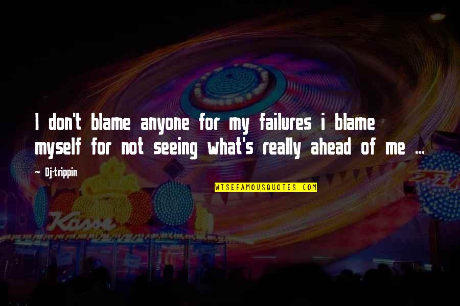 Really Seeing Quotes By Dj-trippin: I don't blame anyone for my failures i