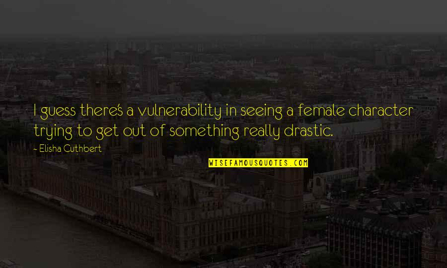 Really Seeing Quotes By Elisha Cuthbert: I guess there's a vulnerability in seeing a
