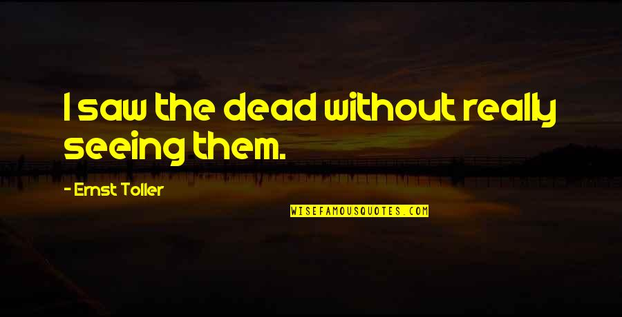 Really Seeing Quotes By Ernst Toller: I saw the dead without really seeing them.