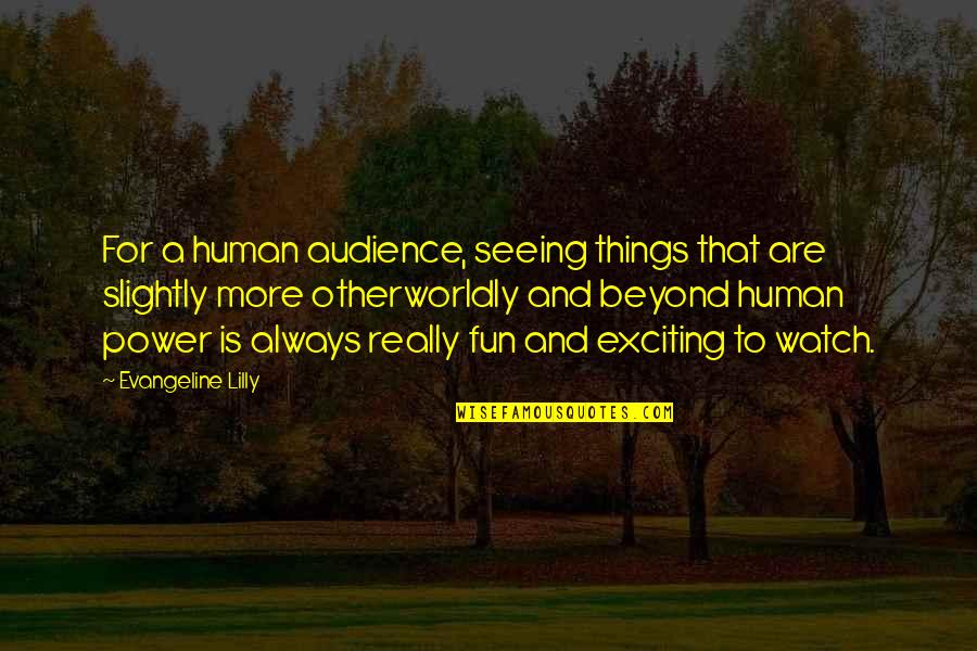 Really Seeing Quotes By Evangeline Lilly: For a human audience, seeing things that are