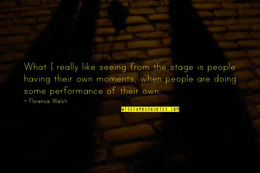 Really Seeing Quotes By Florence Welch: What I really like seeing from the stage