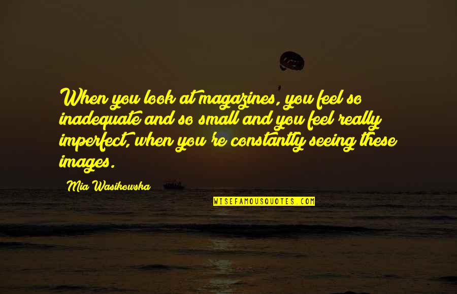 Really Seeing Quotes By Mia Wasikowska: When you look at magazines, you feel so