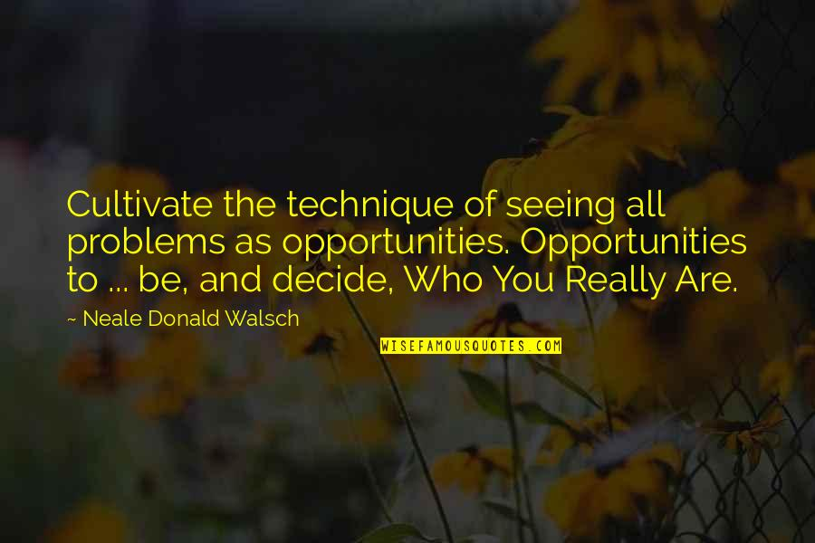 Really Seeing Quotes By Neale Donald Walsch: Cultivate the technique of seeing all problems as