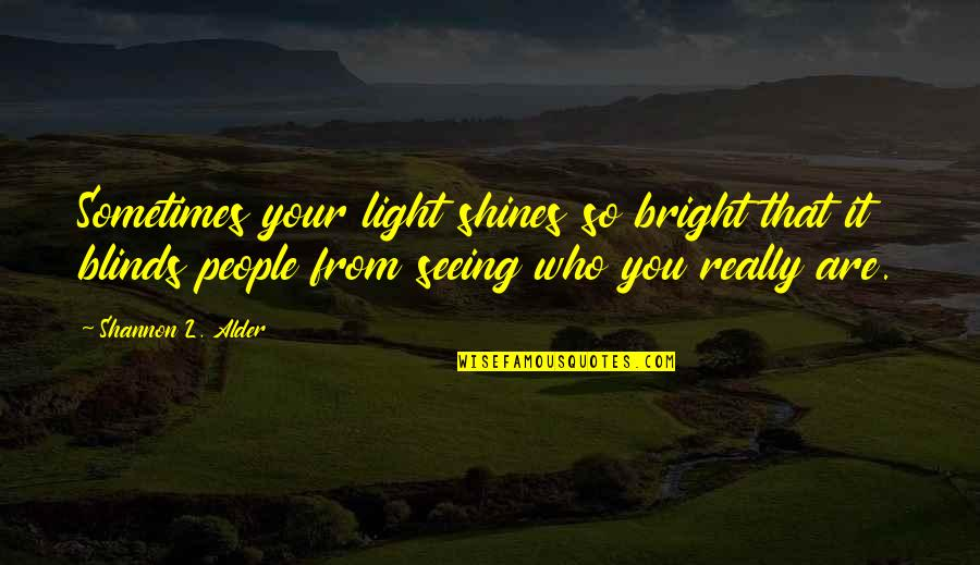 Really Seeing Quotes By Shannon L. Alder: Sometimes your light shines so bright that it